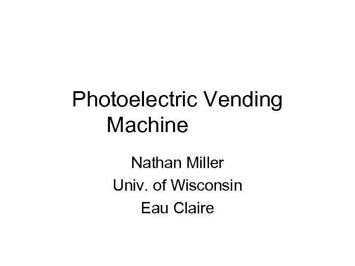 Photoelectric Vending Machine Nathan Miller Univ. of Wisconsin Eau Claire