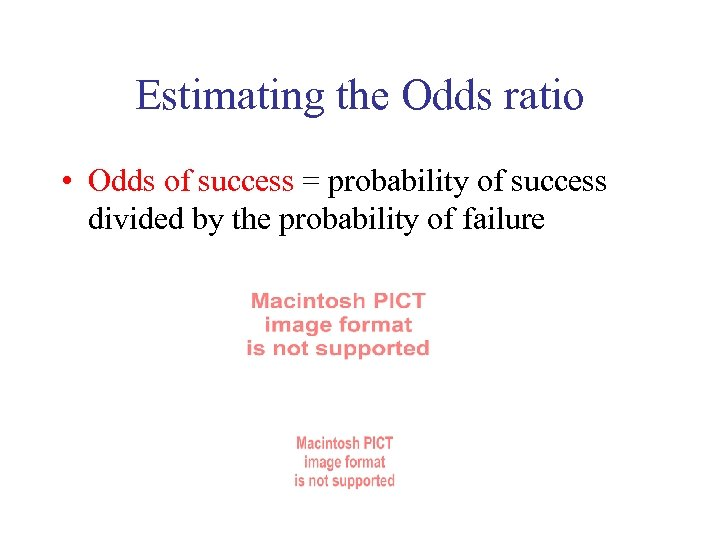Estimating the Odds ratio • Odds of success = probability of success divided by
