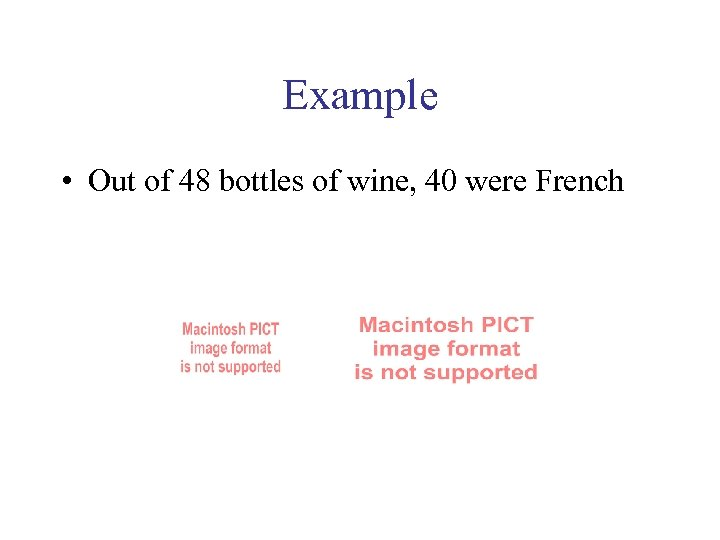 Example • Out of 48 bottles of wine, 40 were French