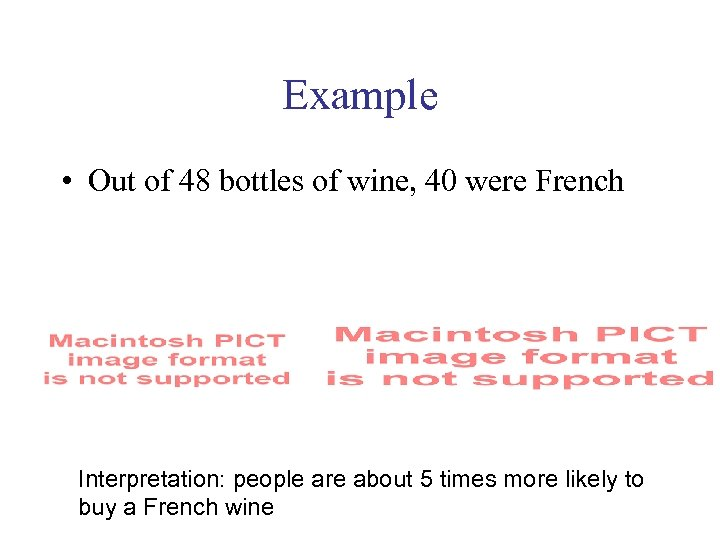 Example • Out of 48 bottles of wine, 40 were French Interpretation: people are