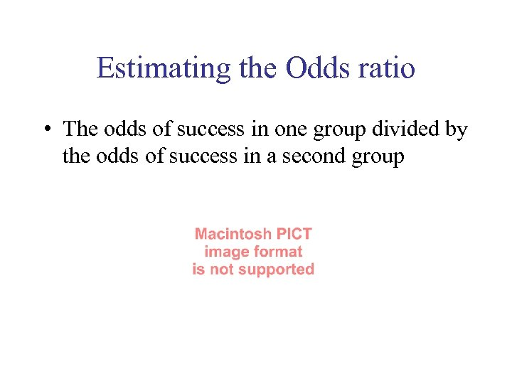 Estimating the Odds ratio • The odds of success in one group divided by
