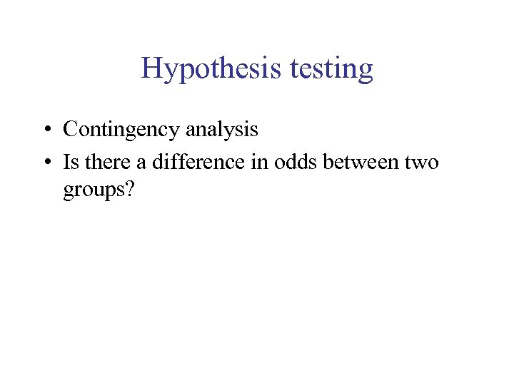 Hypothesis testing • Contingency analysis • Is there a difference in odds between two