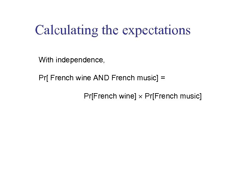 Calculating the expectations With independence, Pr[ French wine AND French music] = Pr[French wine]