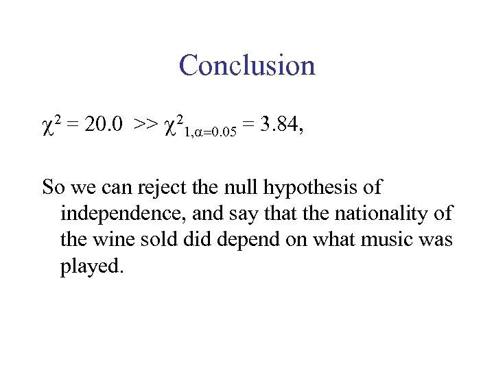 Conclusion 2 = 20. 0 >> 21, =0. 05 = 3. 84, So we