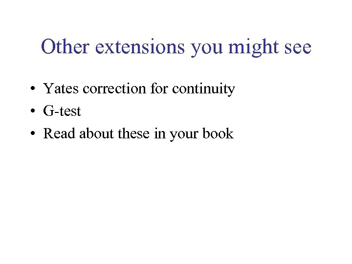 Other extensions you might see • Yates correction for continuity • G-test • Read