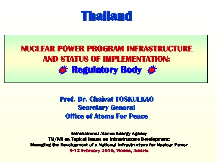 Thailand NUCLEAR POWER PROGRAM INFRASTRUCTURE AND STATUS OF IMPLEMENTATION: Regulatory Body Prof. Dr. Chaivat