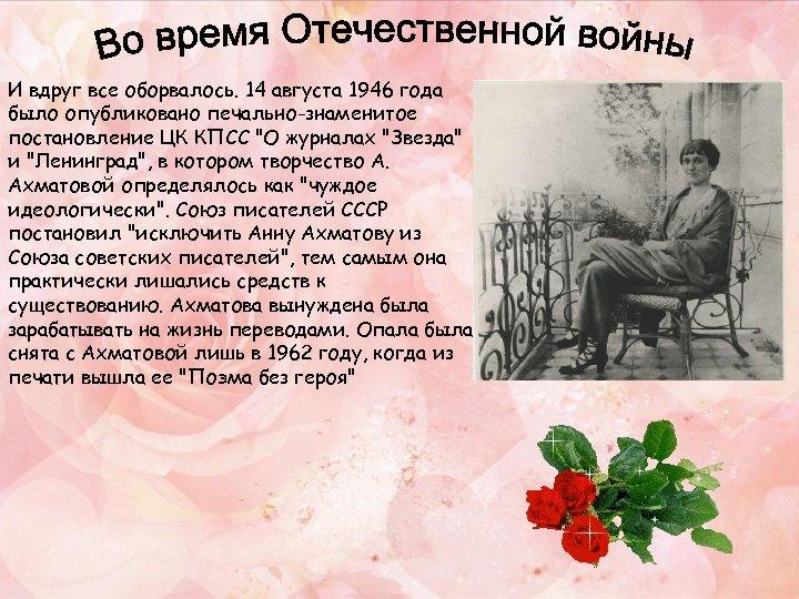И вдруг все оборвалось. 14 августа 1946 года было опубликовано печально-знаменитое постановление ЦК КПСС