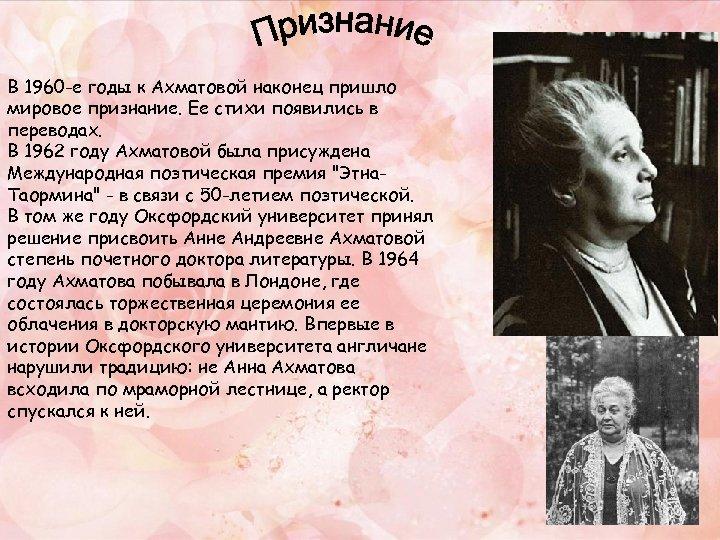 В 1960 -е годы к Ахматовой наконец пришло мировое признание. Ее стихи появились в