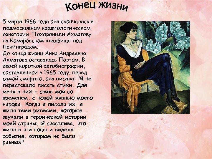 5 марта 1966 года она скончалась в подмосковном кардиологическом санатории. Похоронили Ахматову на Комаровском