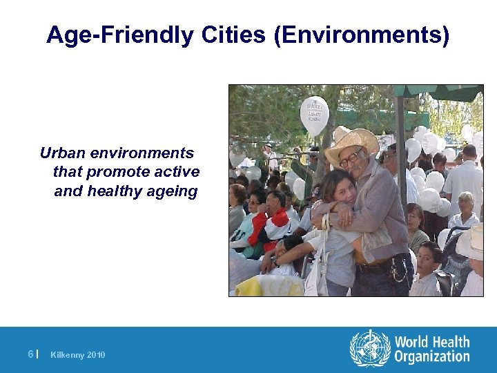 Age-Friendly Cities (Environments) Urban environments that promote active and healthy ageing 6| Kilkenny 2010