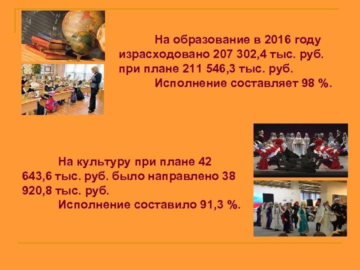 На образование в 2016 году израсходовано 207 302, 4 тыс. руб. при плане 211
