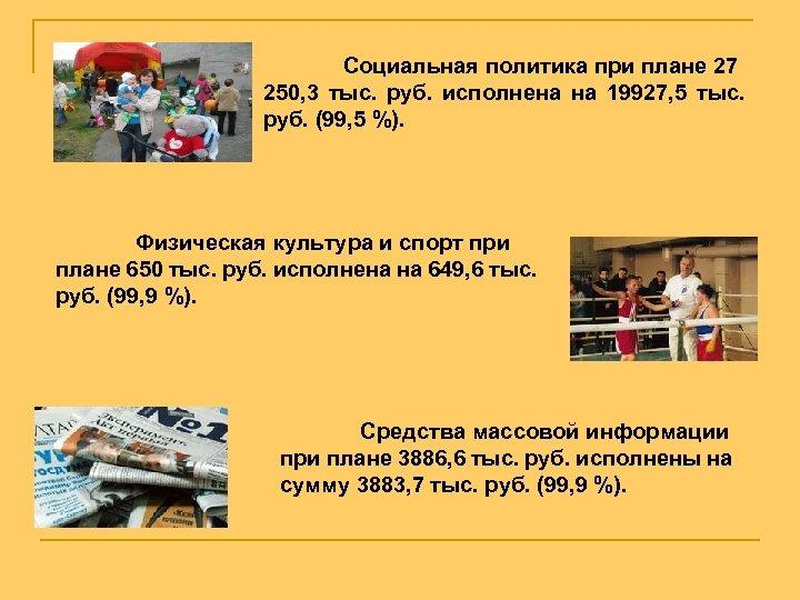 Социальная политика при плане 27 250, 3 тыс. руб. исполнена на 19927, 5 тыс.