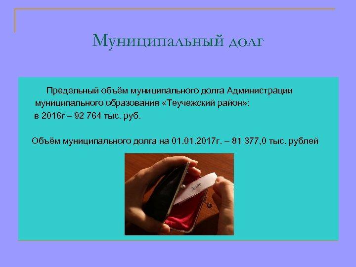 Муниципальный долг Предельный объём муниципального долга Администрации муниципального образования «Теучежский район» : в 2016