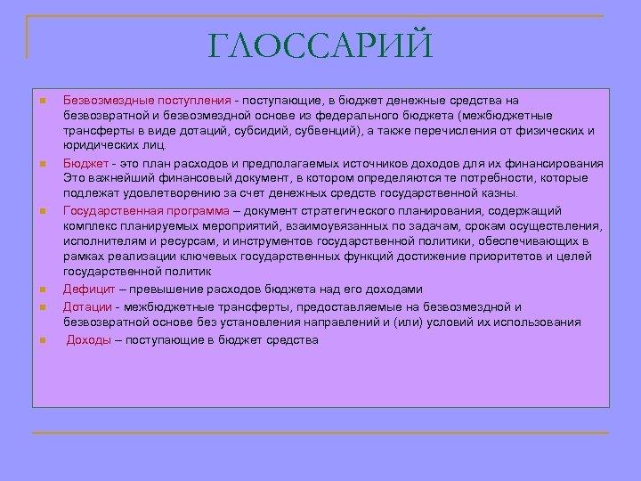 ГЛОССАРИЙ n n n Безвозмездные поступления - поступающие, в бюджет денежные средства на безвозвратной