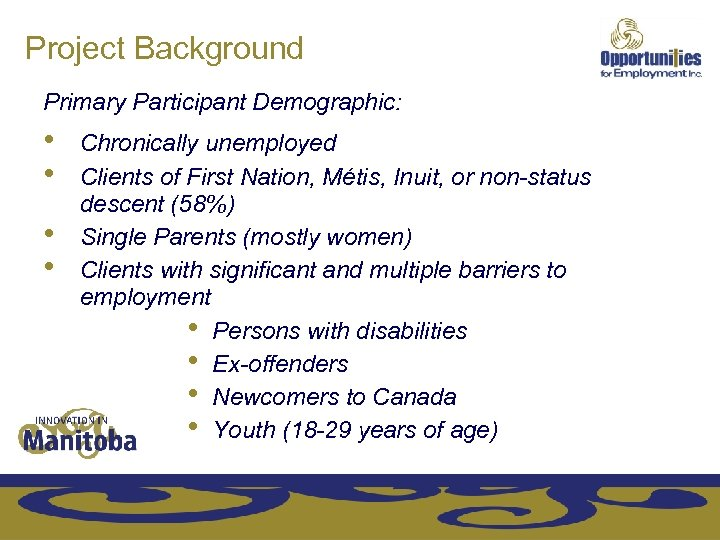 Project Background Primary Participant Demographic: • • Chronically unemployed Clients of First Nation, Métis,