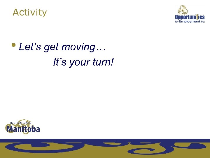 Activity • Let's get moving… It's your turn!