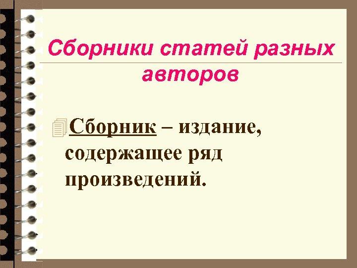 Сборники статей разных авторов 4 Сборник – издание, содержащее ряд произведений.