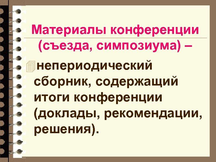 Материалы конференции (съезда, симпозиума) – 4 непериодический сборник, содержащий итоги конференции (доклады, рекомендации, решения).