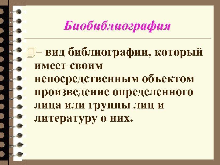 Биобиблиография 4– вид библиографии, который имеет своим непосредственным объектом произведение определенного лица или группы