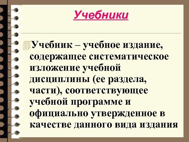 Учебники 4 Учебник – учебное издание, содержащее систематическое изложение учебной дисциплины (ее раздела, части),