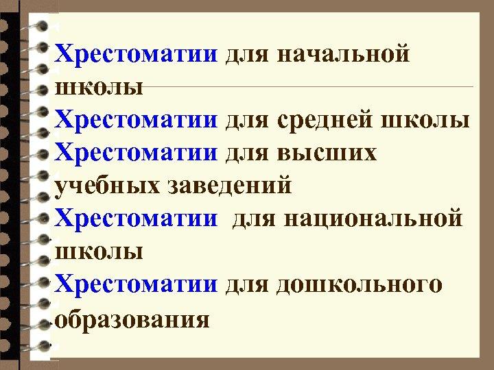 Хрестоматии для начальной школы Хрестоматии для средней школы Хрестоматии для высших учебных заведений Хрестоматии
