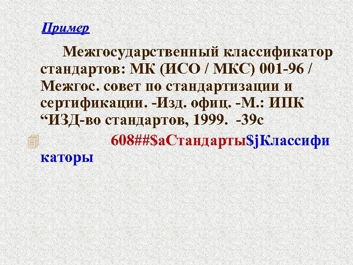 Пример Межгосударственный классификатор стандартов: МК (ИСО / МКС) 001 -96 / Межгос. совет по