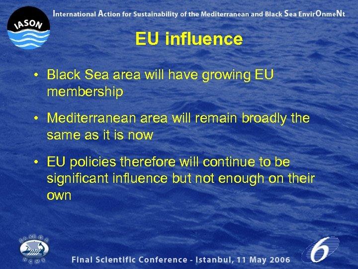EU influence • Black Sea area will have growing EU membership • Mediterranean area