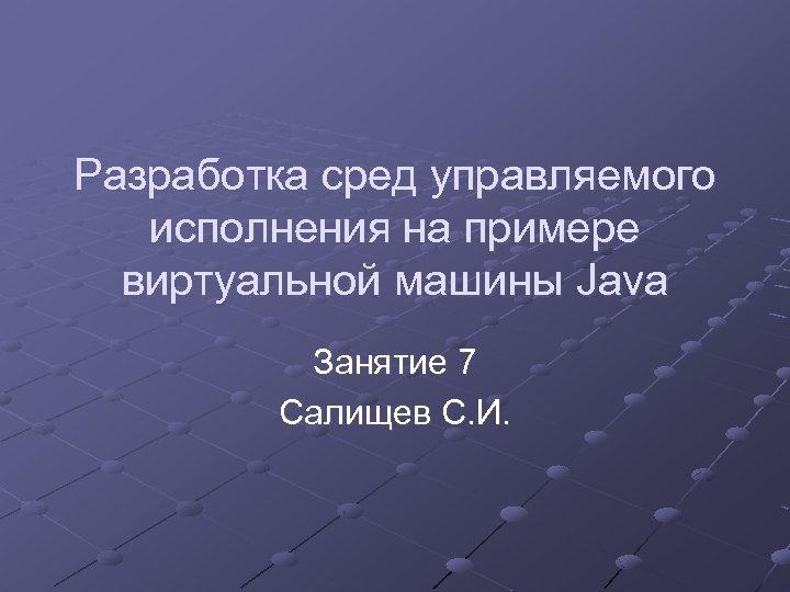 Разработка сред управляемого исполнения на примере виртуальной машины Java Занятие 7 Салищев С. И.