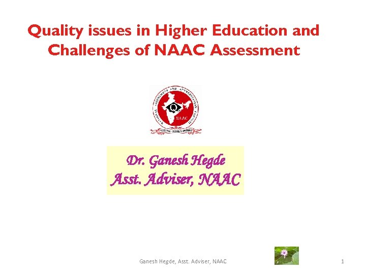 Quality issues in Higher Education and Challenges of NAAC Assessment Dr. Ganesh Hegde Asst.