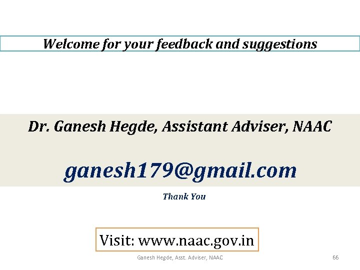 Welcome for your feedback and suggestions Dr. Ganesh Hegde, Assistant Adviser, NAAC ganesh 179@gmail.