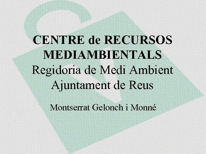 CENTRE de RECURSOS MEDIAMBIENTALS Regidoria de Medi Ambient Ajuntament de Reus Montserrat Gelonch i