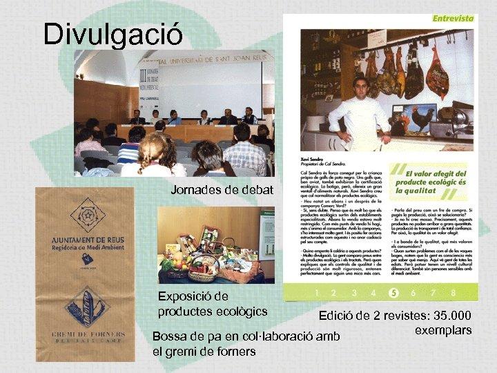 Divulgació Jornades de debat Exposició de productes ecològics Edició de 2 revistes: 35. 000