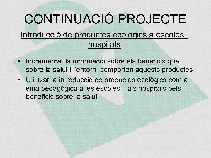 CONTINUACIÓ PROJECTE Introducció de productes ecològics a escoles i hospitals • Incrementar la informació