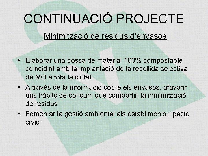 CONTINUACIÓ PROJECTE Minimització de residus d'envasos • Elaborar una bossa de material 100% compostable