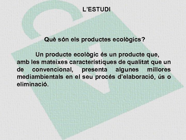 L'ESTUDI Què són els productes ecològics? Un producte ecològic és un producte que, amb