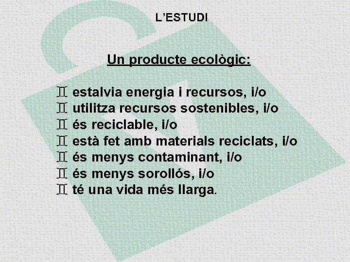 L'ESTUDI Un producte ecològic: estalvia energia i recursos, i/o utilitza recursos sostenibles, i/o és