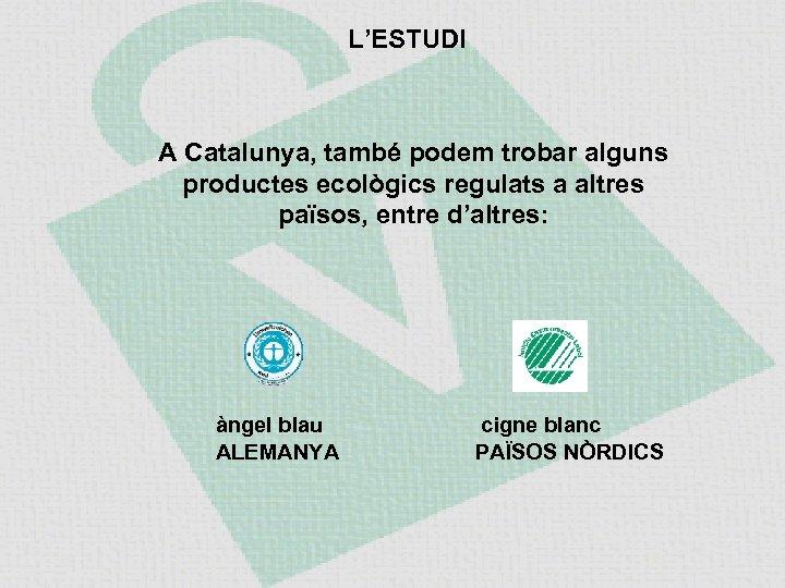 L'ESTUDI A Catalunya, també podem trobar alguns productes ecològics regulats a altres països, entre