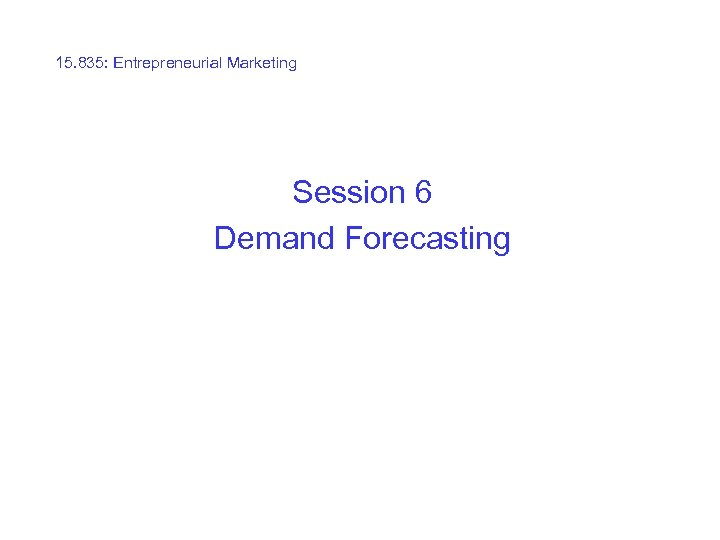 15. 835: Entrepreneurial Marketing Session 6 Demand Forecasting