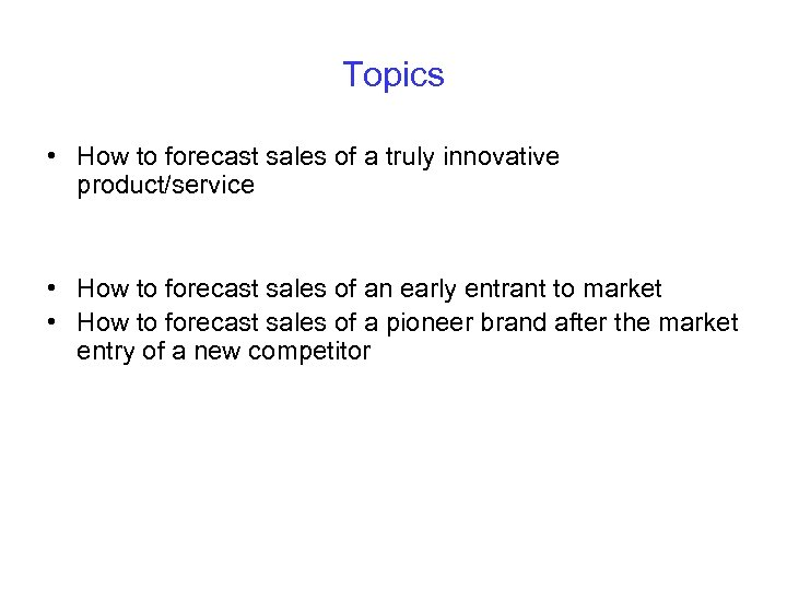 Topics • How to forecast sales of a truly innovative product/service • How to