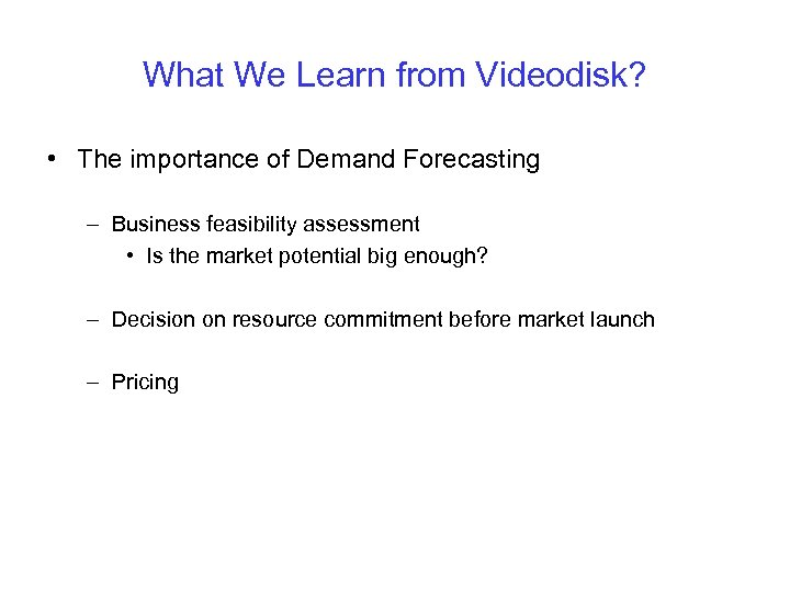 What We Learn from Videodisk? • The importance of Demand Forecasting – Business feasibility