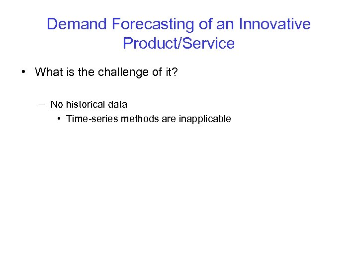 Demand Forecasting of an Innovative Product/Service • What is the challenge of it? –