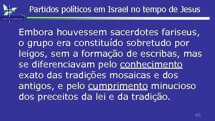 Partidos políticos em Israel no tempo de Jesus Embora houvessem sacerdotes fariseus, o grupo