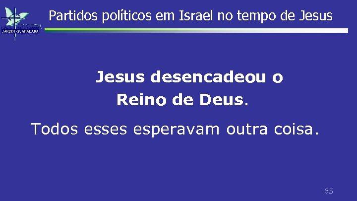 Partidos políticos em Israel no tempo de Jesus desencadeou o Reino de Deus. Todos