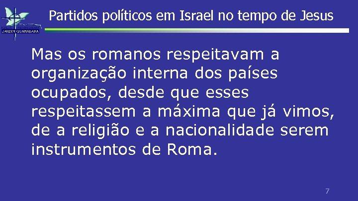 Partidos políticos em Israel no tempo de Jesus Mas os romanos respeitavam a organização