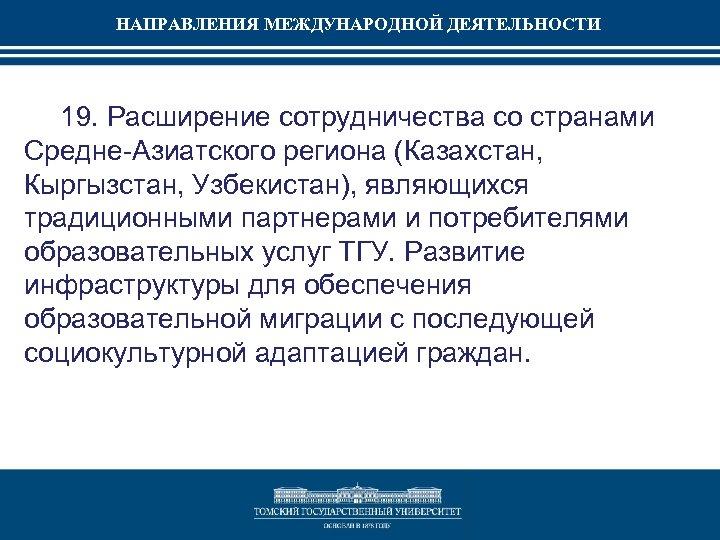 НАПРАВЛЕНИЯ МЕЖДУНАРОДНОЙ ДЕЯТЕЛЬНОСТИ 19. Расширение сотрудничества со странами Средне-Азиатского региона (Казахстан, Кыргызстан, Узбекистан), являющихся