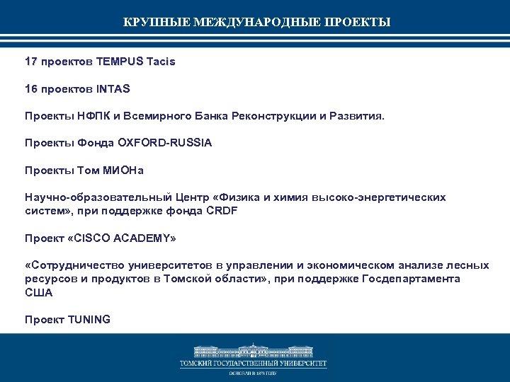 КРУПНЫЕ МЕЖДУНАРОДНЫЕ ПРОЕКТЫ 17 проектов TEMPUS Tacis 16 проектов INTAS Проекты НФПК и Всемирного