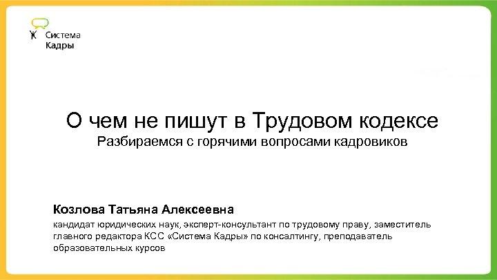 О чем не пишут в Трудовом кодексе Разбираемся с горячими вопросами кадровиков Козлова Татьяна