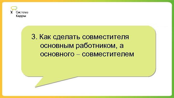 3. Как сделать совместителя основным работником, а основного – совместителем