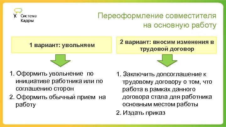 Переоформление совместителя на основную работу 1 вариант: увольняем 1. Оформить увольнение по инициативе работника