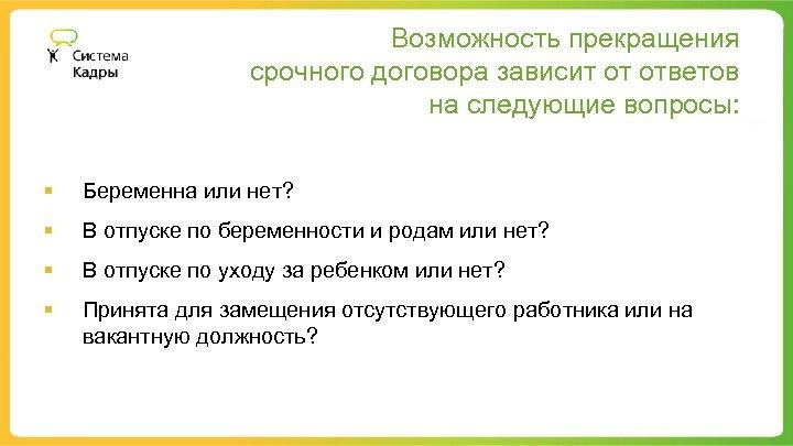 Возможность прекращения срочного договора зависит от ответов на следующие вопросы: § Беременна или нет?